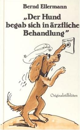Der Hund begab sich in ärztliche Behandlung: Stilblüten aus dem Versicherungsalltag - in originalgetreuer Wiedergabe - 1